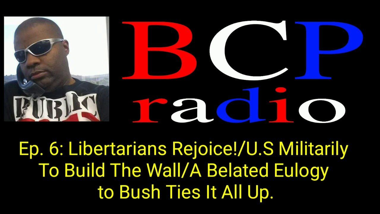 Ep.6 BCP RADIO. TRUMP: MIL TO BUILD WALL!   BYE BYE SYRIA/BELATED BUSH EULOGY TIES THIS ALL TOGETHER
