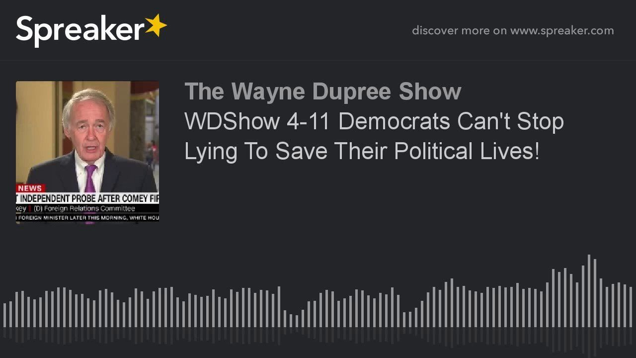 WDShow 4-11 Democrats Can't Stop Lying To Save Their Political Lives!