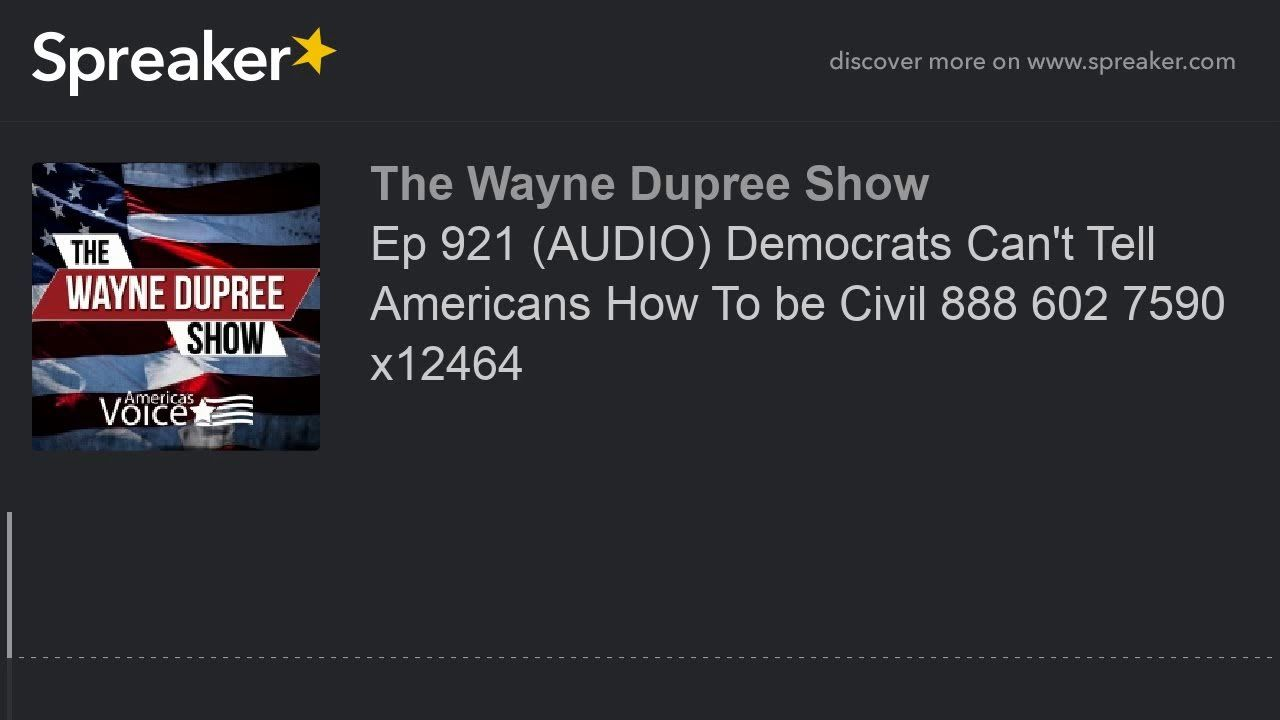 Ep 921 (AUDIO) Democrats Can't Tell Americans How To be Civil 888 602 7590 x12464