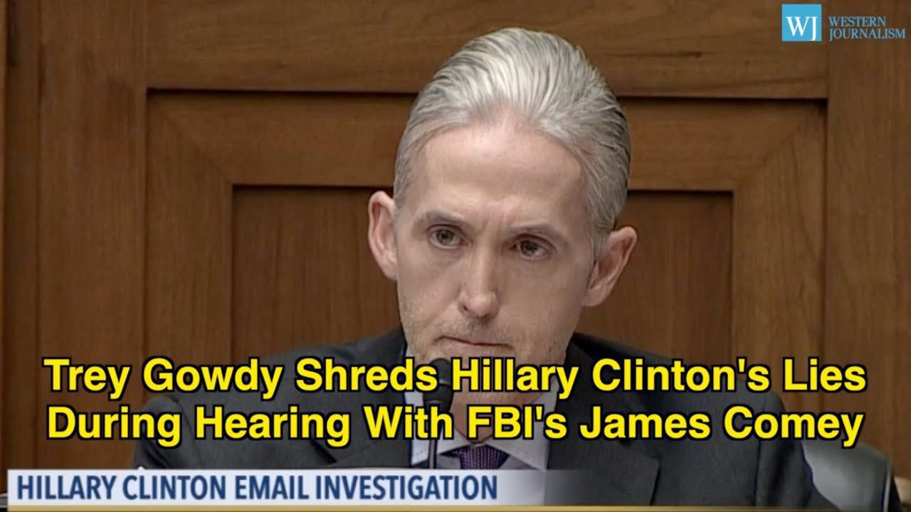Trey Gowdy Shreds Hillary Clinton's Lies During Hearing With FBI's James Comey