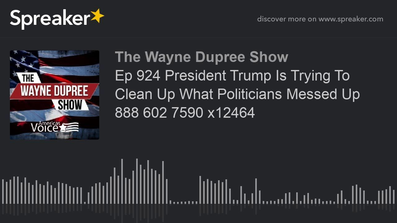 Ep 924 President Trump Is Trying To Clean Up What Politicians Messed Up 888 602 7590 x12464