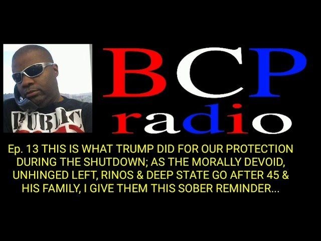 Ep. 13: BCP RADIO: THE SICK LEFT GO AFTER 45'S FAMILY. TRUMP DID THIS DURING SHUTDOWN