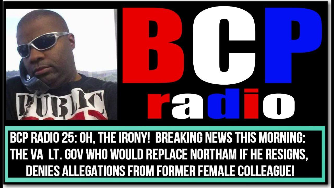 BCP RADIO 25: OH THE IRONY! NORTHAM'S POSSIBLE REPLACEMENT, LT GOV FAIRFAX IS ACCUSED OF HARRASSMENT