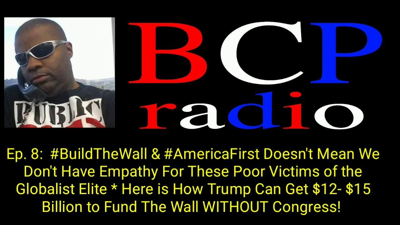 Ep.8 BCP RADIO: THIS HOW TRUMP GETS $15 BILLION TO BUILD OUR BORDER WALL….WITHOUT CONGRESS!