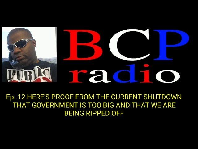 Ep. 12  BCP RADIO: HERE ARE FACTS ABOUT THE CURRENT SHUTDOWN THEY DON'T WANT YOU TO KNOW