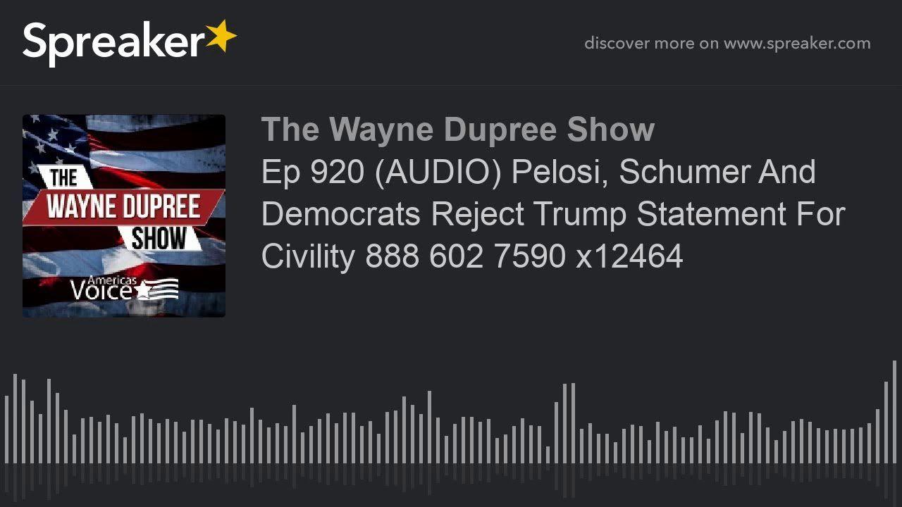 Ep 920 (AUDIO) Pelosi, Schumer And Democrats Reject Trump Statement For Civility 888 602 7590 x12464